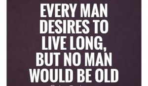 Every man desires to live long, but…